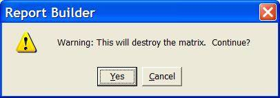 Report Builder - Warning: This will destroy the matrix. Continue? - Yes, Cancel