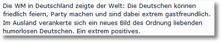 Die WM in Deutschland zeigte der Welt: Die Deutschen können friedlich feiern, Party machen und sind dabei extrem gastfreundlich. Im Ausland verankerte sich ein neues Bild des Ordnung liebenden, humorlosen Deutschen. Ein extrem positives
