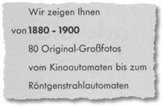 Wir zeigen Ihnen von 1880 - 1900 80 Original-Großfotos vom Kinoautomaten bis zum Röntgenstrahlautomaten