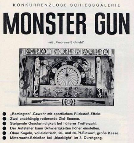 Konkurrenzlose Schießgalerie Monster Gun mit Panorama-Sichtfeld. Remington-Gewehr mit sportlichem Rückstoß-Effekt. Zwei unabhängig rotierende Ziel-Sonnen. Steigende Geschwindigkeit bei höherer Trefferzahl. Der Aufsteller kann Schwierigkeiten höher einstellen. Ohne Kugeln, vollelektrisch, 20- und 50-Pf-Einwurf, große Kasse. Mitternacht-Schießen mit blacklight im 3. Durchgang