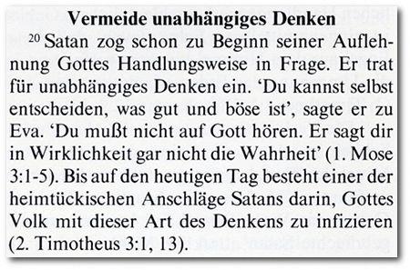 Vermeide unabhängiges Denken -- Satan zog schon zu Beginn seiner Auflehnung Gottes Handlungsweise in Frage. Er trat für unabhängiges Denken ein. 'Du kannst selbst entscheiden, was gut und böse ist', sagte er zu Eva. 'Du mußt nicht auf Gott hören. Er sagt dir in Wirklichkeit gar nicht die Wahrheit'. Bis auf den heutigen Tag besteht einer der heimtüchischten Anschläge Satans darin, Gottes Volk mit dieser Art des Denkens zu infizieren