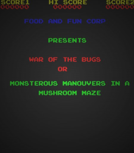 Food and fund Corp. presents -- WAR OF THE BUGS or MONSTEROUS MANOUVERS IN A MUSHROOM MAZE