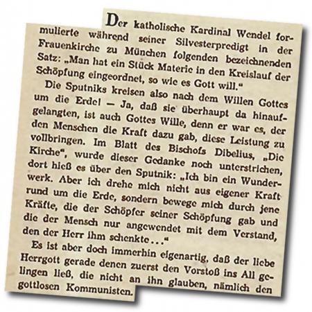 Der kath. Kardinal Wendel formulierte während seiner Silvesterpredikt in der Frauenkirche zu München folgenden bezeichndenen Satz: Man hat ein Stück Materie in den Kreislauf der Schöpfung eingeordnet, so wie es Gott will. [...] Es ist aber doch immerhin eigenartig, daß der liebe Herrgott gerade denen zuerst den Vorstoß ins All gelingen ließ, die nicht an ihn glauben, nämlich den gottlosen Kommunisten