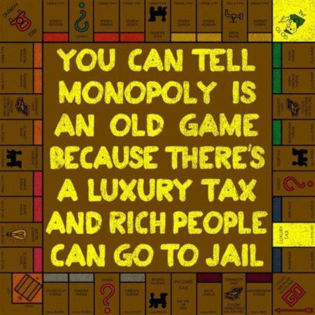 You can tell monopoly is an old game because there is a luxury tax and rich people can go to jail