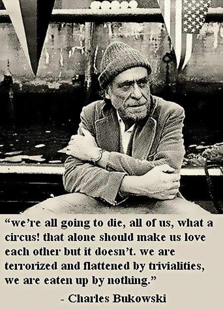 We're all going to die, all of us, what a circus! that alone should make us love each other but it doesn't. we are terrorized and flattend by trivialities, we are eaten up by nothing. -- Charles Bukowski