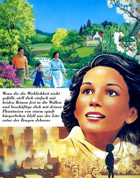 Wenn dir die Wirklichkeit nicht gefällt, stell dich einfach mit beiden Beinen fest in die Wolken und beschäftige dich mit deinen Phantasien von einem spießbürgerlichen Idyll aus der Literatur der Zeugen Jehovas.