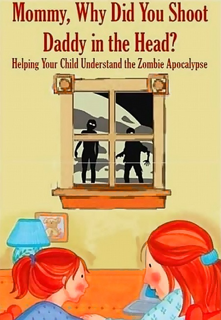 Mommy, Why Did You Shoot Daddy in the Head? Helping Your Child Understand the Zombie Apocalypse