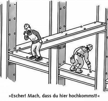 Escher! Mach, dass du hier hochkommst!
