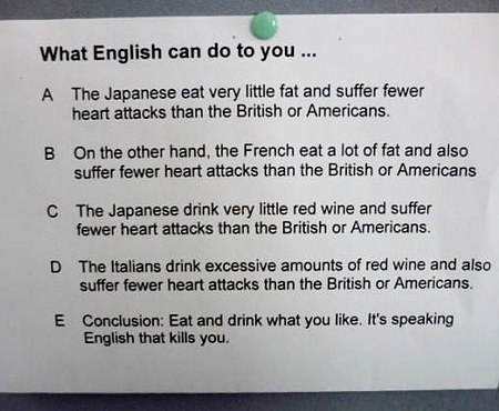 What English can do to you... -- A: The Japanese eat very little fat und suffer fewer heart attacks than the British oder Americans. -- B: On the other hand, the French eat a lot of fat and also suffer fewer heart attacks than the British or Americans. -- C: The Japanese drink very little red wine and suffer fewer heart attacks than the British or Americans -- D: The Italiens drink excessive amounts of red wine and also suffer fewer heart attacks than the British or Americans. -- E: Conclusion: Eat and drink what you like. It's speaking English that kills you.