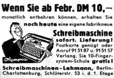 Wenn sie ab Febr. DM 10,- monatlich entbehren können, erhalten Sie noch heute eine eigene fabrikneue Schreibmaschine sofort. Lieferung! Postkarte genügt oder Anruf 91 51 87 u. 91 51 57 Verlang. Sie 10-Fingersystem-Schule gratis! Schreibmaschinen-Lehmann, Berlin-Charlottenburg, Schlüterstr. 53 i. d. 1. Etage