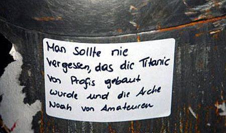 Man sollte nie vergessen, dass die Titanic von Profis gebaut wurde und die Arche Noah von Amateuren