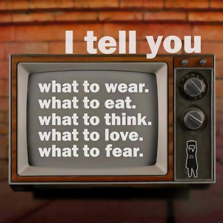 TV says: I tell you ... what to wear, ... what to eat, ... what to think, ... what to love, ... what to fear.