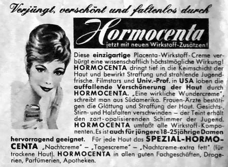 Verjüngt, verschönt und faltenlos durch Hormocenta, jetzt mit neuen Wirkstoff-Zusätzen! -- Diese einzigartige Placenta-Wirkstoff-Creme verbürgt eine wissenschaftlich höchstmögliche Wirkung! Hormocenta dringt tief in die Keimschicht der Haut und bewirkt Straffung und strahlende Jugendfrische. Filmstars und Univ.-Prof in USA loben die auffallende Verschönerung der Haut durch Hormocenta. 'Eine wirkliche Wundercreme', schreibt man aus Südamerika. Frauen-Ärzte bestätigen die Glättung und Straffung der Haut. Gesichts-, Stirn und Halsfalten verschwinden -- der Teint erhält den zart-apalisierenden Schimmer der Jugend. Hormocenta umfaßt alle Wirkstoff-Komponenten. Es ist auch für jüngere 18-25jährige Danen hervorragend geeignet. Für jede Haut das Spezial-Hormocenta 'Nachtcreme' -- 'Tagescreme' -- 'Nachtcreme extra fett' (für trockene Haut), Hormocenta in allen guten Fachgeschäften, Drogerien, Parfümerien, Apotheken