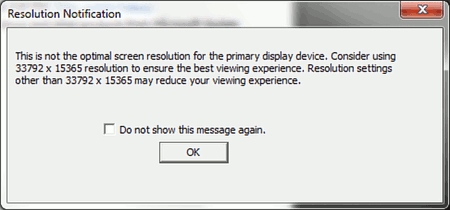 Resulution Notification -- This is not the optimal screen resolution for the primary display device. Consider using 33792 x 15364 resolution to ensure the best viewing experience. Resolution settings other than 33792 x 15365 may reduce your view experience. [ ] Do not show this message again. [OK]