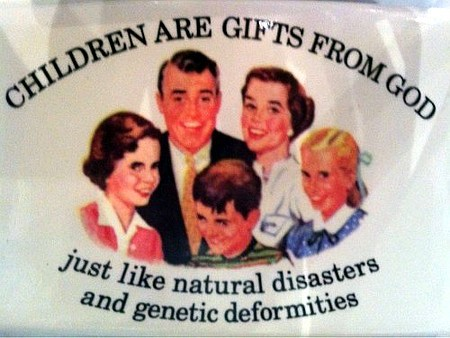 Children are gifts from God -- just like natural desasters and genetic deformities