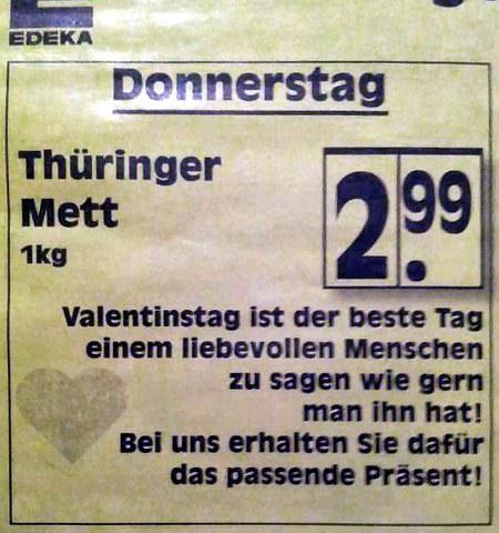 Edeka -- Donnerstag: Thüringer Mett, 1kg 2,99 -- Valentinstag ist der beste Tag, einem liebevollen Menschen zu sagen wie gern man ihn hat! Bei uns erhalten Sie dafür das passende Präsent!