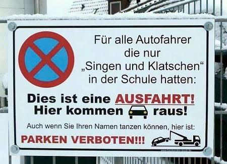 Für alle Autofahrer, die nur 'Singen und Klatschen' in der Schule hatten: Dies ist eine Ausfahrt! Hier kommen Autos raus! Auch, wenn Sie Ihren Namen tanzen können, hier ist Parken verboten!!!