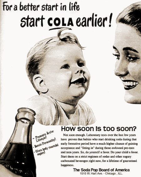 For a better start in life start COLA earlier! How soon is too sonn? Not soon enough. Laboratory tests over the last few years have proven that babies who start drinking soda during that early formative period have a much higher chance of gaining acceptance and 'fitting in' during those awkward pre-teen and teen years. So, do yourself a favor. Do your child a favor. Start them on a strict regimen of sodas and other sugary carbonated beverages right now, for a lifetime of guaranteed happiness. -- Promotes Active Lifestyle! -- Doosts Personality! -- Gives body essential sugars! -- The Soda Pop Board of America