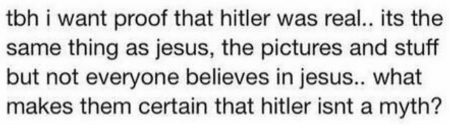 tbh i want proof that hitler was real.. its the same thing as jesus, the pictures and stuff but not everyone believes in jesus.. what makes them certain that hitler isnt a myth