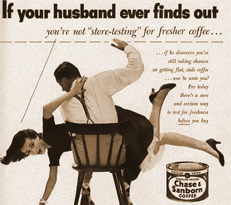 Werbung mit einem Bild eines Mannes, der eine Frau übers Knie gelegt hat und sie schlägt. Text dazu: If your husband ever finds out you're not 'store-testing' for fresher coffee...