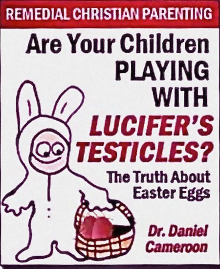 Remedial Christian Parenting -- Are Your Children Playing With Lucifer's Testicles? -- The Truth About Easter Eggs -- Dr. Daniel Cameroon