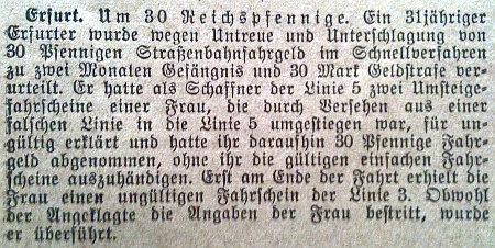 Erfurt. Um 30 Reichspfennige -- Ein 31jähriger Erfurter wurde wegen Untreue und Unterschlagung von 30 Pfennigen Straßenbahnfahrgeld im Schnellverfahren zu zwei Monaten Gefängnis und 30 Mark Geldstrafe verurteilt. Er hatte als Schaffner der Linie 5 zwei Umsteigefahrscheine einer Frau, die durch Versehen aus einer falschen Linie in die Linie 5 umgestiegen war, für ungülitg erklärt und hatte ihr daraufhin 30 Pfenige Fahrgeld abgenommen, ohne ihr die gültigen einfachen Fahrscheine auszuhändigen. Erst am Ende der Fahrt erhielt die Frau einen ungültigen Fahrschein der Linie 3. Obwohl der Angeklagte die Anaben der Frau bestritt, wurde er überführt.