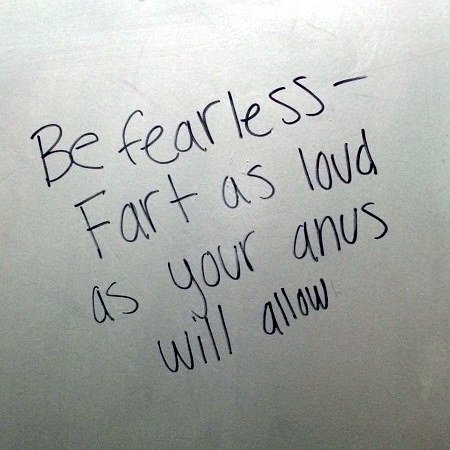 Be fearless! Fart as loud as your anus will allow!