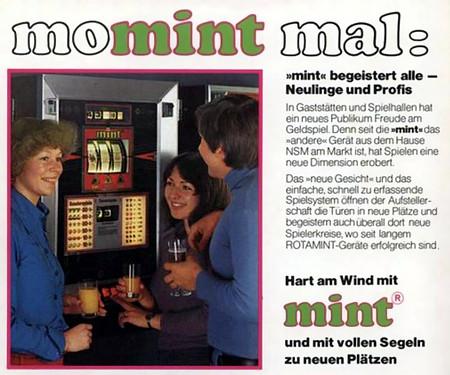 An Aufsteller gerichtete Werbung für das NSM-Geldspielgerät Mint: momint mal: 'mint' begistert alle -- Neulinge und Profis -- In Gaststätten und Spielhallen hat ein neues Publikum Freude am Geldspiel. Denn seit die 'mint' das andere Gerät aus dem Hause NSM am Markt ist, hat Spielen eine neue Dimension erobert. Das 'neue Gesicht' und das einfache, schnell zu erfassende Spielsystem öffnen der Aufstellerschaft die Türen in neue Plätze und begeistern auch überall dort neue Spielerkreise, wo seit langem ROTAMINT-Geräte erfolgreich sind. -- Hart am Wind mit mint und mit vollen Segeln zu neuen Plätzen