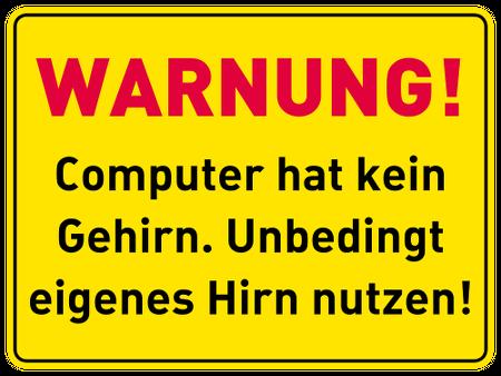 Warnung! Computer hat kein Gehirn. Unbedingt eigenes Hirn nutzen!