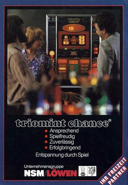 Werbung für das NSM-Geldspielgerät Triomint Chance aus dem Jahr 1981. Triomint Chance - Ansprechend - Spielfreudig - Zuverlässig - Erfolgbringend -- Entspannung durch Spiel -- Unternehmensgruppe NSM/Löwen, Ihr Freizeit-Partner