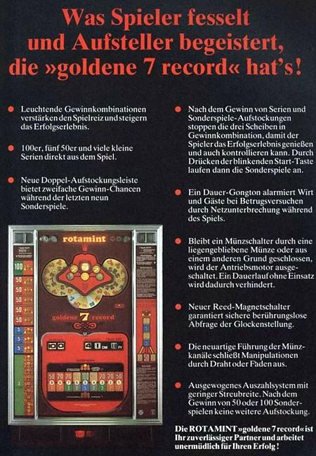 Werbung für das NSM-Geldspielgerät Rotamint Goldene 7 Record aus dem Jahr 1978 -- Was Spieler fesselt und Aufsteller begeistert, die 'goldene 7 record' hat's! -- Leuchtende Gewinnkombinationen verstärken den Spielreiz und steigern das Erfolgserlebnis. -- 100er, fünf 50er und viele kleine Serien direkt aus dem Spiel. -- Neue Doppel-Aufstockungsleiste bietet zweifache Gewinn-Chancen während der letzten neun Sonderspiele. -- Nach dem Gewinn von Serien und Sonderspiele-Aufstockungen stoppen die drei Scheiben in Gewinnkombination, damit der Spieler das Erfolgserlebnis genießen und auch kontrollieren kann. Durch Drücken der blinkenden Start-Taste laufen dann die Sonderspiele an. -- Ein Dauer-Gongton alarmiert Wirt und Gäste bei Betrugsversuchen durch Netzunterbrechung während des Spiels. -- Bleibt ein Münzschalter durch eine liegengebliebene Münze oder aus einem anderen Grund geschlossen, wird der Antriebsmotor ausgeschaltet. Ein Dauerlauf ohne Einsatz wird dadurch verhindert. -- Neuer Reed-Magnetschalter garantierte sichere berührungslose Abfrage der Glockenstellung -- Die neuartige Führung der Münzkanäle schließt Manipulationen durch Draht oder Faden aus. -- Ausgewogenes Auszahlsystem mit geringer Streubreite. Nach dem Gewinn von 50 oder 100 Sonderspielen keine weitere Aufstockung. -- Die ROTAMINT 'goldene 7 record' ist Ihr zuverlässiger Partner und arbeitet unermüdlich für Ihren Erfolg!