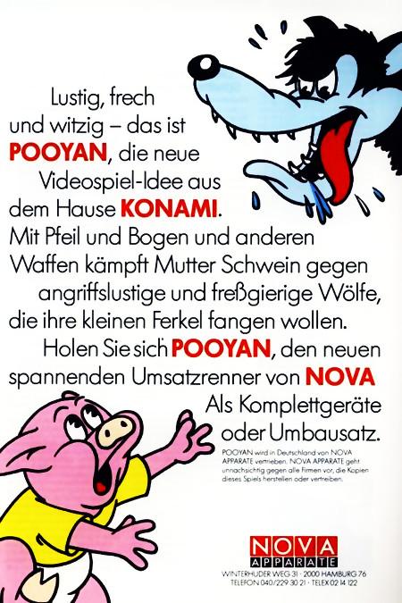 Werbung in einer Fachzeitschrift für Automatenaufsteller aus dem Jahr 1982: Lustig, frech und witzig -- das ist POOYAN, die neue Videospiel-Idee aus dem Hause KONAMI. Mit Pfeil und Bogen und anderen Waffen kämpft Mutter Schwein gegen angriffslustige und freßgierige Wölfe, die ihre kleinen Ferkel fangen wollen. Holen Sie sich POOYAN, den neuen spannenden Umsatzrenner von NOVA. Als Komplettgeräte oder Umbausatz. -- POOYAN wird in Deutschland von NOVA APPARATE vertrieben. NOVA APPARATE geht unnachsichtig gegen alle Firmen vor, die Kopien dieses Spiels herstellen oder vertreiben.