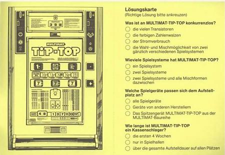 Lösungskarte (richtige Lösung bitte ankreuzen) -- Was ist al MULTIMAT-TIP-TOP konkurrenzlos? () die vielen Transistoren () die farbigen Zahlenwalzen () der Stromverbrauch () die Wahl und Mischmöglichkeit von zwei gänzlich verschiedenen Spielsystemen -- Wieviele Spielsysteme hat MULTIMAT-TIP-TOP () ein Spielsystem () zwei Spielsysteme () zwei Spielsysteme und alle Mischformen dazwischen -- Welche Spielgeräte passen sich dem Aufstellplatz an? () alle Spielgeräte () Geräte von anderen Herstellern () Das Spitzengeräte MULTIMAT-TIP-TOP aus der MULTIMAT-Baureihe -- Wie lange ist MULTIMAT-TIP-TOP ein Kassenschlager? () die ersten 4 Wochen () nur in Spielhallen () über die gesamte Aufstelldauer auf allen Plätzen