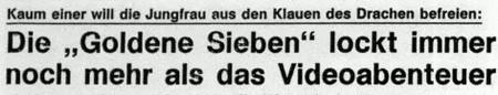 Zeitungsüberschrift aus den Achtziger Jahren -- Kaum einer will die Jungfrau aus den Klauen des Drachen befreien: Die 'Goldene Sieben' lockt immer noch mehr als das Videoabenteuer