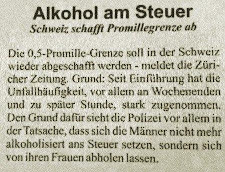 Alkohol am Steuer -- Schweiz schafft Promillegrenze ab -- Die 0,5-Promille-Grenze soll in der Schweiz wieder abgeschafft werden - meldet die Züricher Zeitung. Grund: Seit Einführung hat die Unfallhäufigkeit, vor allem an Wochenenden und zu später Stunde, stark zugenommen. Den Grund dafür sie die Polizei vor allem in der Tatsache, dass sich die Männer nicht mehr alkoholisiert ans Steuer setzen, sondern sich von ihren Frauen abholen lassen