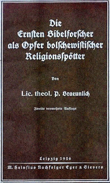 Die Ernsten Bibelforscher als Opfer bolschewistischer Religionsspötter -- Von Lic. theol. P. Braeunlich -- Zweite vermehrte Auflage -- Leipzig 1926, M.Heinsius Nachfolger Eger & Sievers