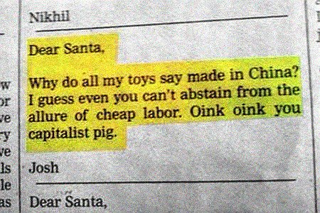 Dear Santa, why do all my toys say made in China? I guess even you can't abstain from the allure of cheap labor. Oink oink you capitalist pig. Josh