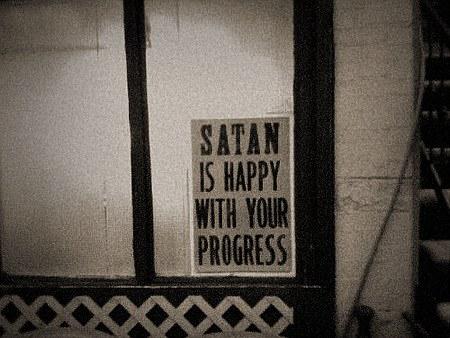 Satan is happy with your progress