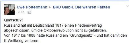 Statusbeitrag Uwe Hölermann, BRD GmbH. Die wahren Fakten -- Quatsch!?! Russland hat mit Deutschland 1917 einen Friedensvertrag abgeschlossen, um die Oktoberrevolution nicht zu gefährden. Von 1917 bis 1989 hatte Russland ein 'Grundgesetz' - und hat damit den II. Weltkrieg verloren.