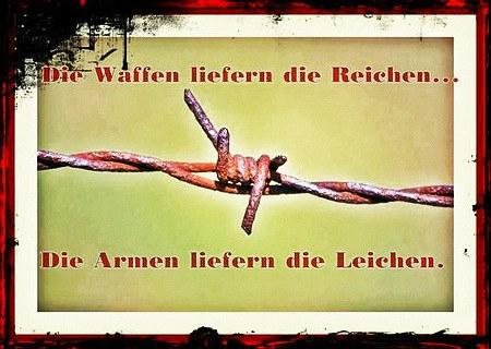 Die Waffen liefern die Reichen... die Armen liefern die Leichen.