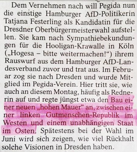 Dem Vernehmen nach will Pegida nun die einstige Hamburger AfD-Politikerin Tatjaner Festerling als Kandidatin für die Dresdner Oberbürgermeisterwahl aufstellen. Sie kam nach Sympathisbekundungen für die Hooligan-Krawalle in Köln ('Hogesa -- bitte weitermachen!') ihrem Rauswurf aus dem Hamburger AfD-Landesverband zuvor und trat aus. Im Februar zog sie nach Dresden und wurde Mitglied im Pegida-Verein. Hier tritt sie, wie auch an diesem Montag, häufig als Rednerin auf und regte jüngst etwa den Bau einer neuen 'hohen Mauer' an, zwischen einer linken Gutmenschen-Republik im Westen und einem unabhängigen Staat im Osten. Spätestens bei der Wahl im Juni wird sich zeigen, wie viel Rückhalt solche Visionen in Dresden haben.