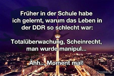 Früher in der Schule habe ich gerlernt, warum das Leben in der DDR so schlecht war: Totalüberwachung, Scheinrecht, man wurde manipul... Ähh... Moment mal!