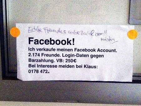 Aushang: Facebook! Ich verkaufe meinen Facebook Account. 2.174 Freunde. Login-Daten gegen Barzahlung. VB: 250€. Bei Interesse melden bei Klaus: [Telefonnummer] -- Dazu eine Kritzelei mit Kugelschreiber: Echte Freunde: unbezahlbar!! Kristina