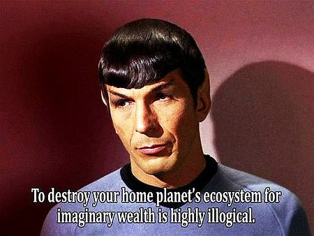 To destroy your home planet's ecosystem for imaginary wealth is highly illogical.