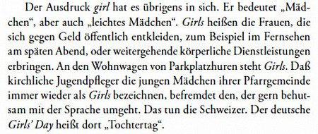 Der Ausdruck 'girl' hat es übrigens in sich. Er bedeutet 'Mädchen', aber auch 'leichtes Mädchen'. 'Girls' heißen die Frauen, die sich gegen Geld öffentlich entkleiden, zum Beispiel im Fernsehen am späten Abend, oder weitergehende körperliche Dienstleistungen erbringen. An den Wohnwagen von Parkplatzhuren steht 'Girls'. Daß kirchliche Jugendpfleger die jungen Mädchen ihrer Pfarrgemeinde immer wieder als 'Girls' bezeichnen, befremdet den, der gern behutsam mit der Sprache umgeht. Das tun die Schweizer. Der deutsche Girl's Day heißt dort 'Tochtertag'.
