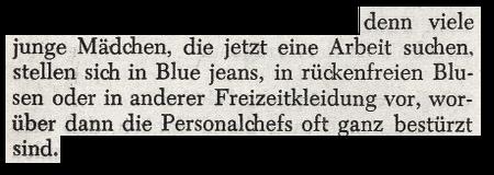 ... denn viele junge Mädchen, die jetzt eine Arbeit suchen, stellen sich in Blue jeans, in rückenfreien Blusen oder in anderer Freizeitkleidung vor, worüber dann die Personalchefs oft ganz bestürzt sind.