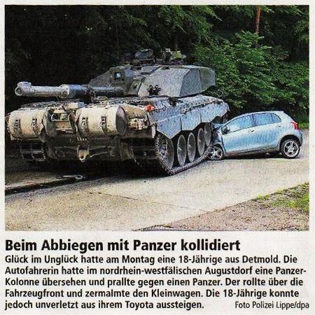 Beim Abbiegen mit Panzer kollodiert -- Glück im Unglück hatte am Montag eine 18-Jährige aus Detmold. Die Autofahrerin hatte im nordrhein-westfälischen Augustdorf eine Panzer-Kolonne übersehen und prallte gegen einen Panzer. Der rollte über die Fahrzeugfront und zermalmte den Kleinwagen. Die 18-Jährige konnte jedoch unverletzt aus ihrem Toyota aussteigen.