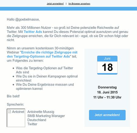 Hallo @goebelmasse, Mehr als 300 Millionen Nutzer - so groß ist Deine potenzielle Reichweite auf Twitter. Mit Twitter Ads kannst Du dieses Potenzial optimal ausnutzen und genau die Zielgruppe erreichen, die für Dich relevant ist - egal, ob sie Dir schon folgt oder nicht. -- Nimm an unserem kostenlosen 30-minütigen Webinar 'Erreiche die richtige Zielgruppe mit den Targeting-Optionen auf Twitter Ads' teil, um Folgendes zu lernen: -- Was die Targeting-Optionen auf Twitter Ads sind -- Wie Du sie in Deinen Kampagnen optimal einrichtest -- Wie Du Deine Ergebnisse messen und optimieren kannst -- Bis bald! -- Sprecherin: Antoinette Antoinette Mussig -- SMB Marketing Manager Deutschland -- Twitter -- Juni 18 -- Donnerstag 18. Juni 2015 11 Uhr - 11:30 Uhr -- Jetzt anmelden!