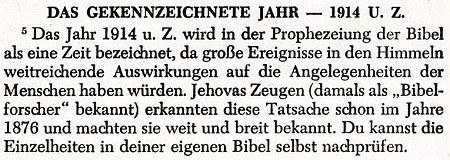 DAS GEKENNZEICHNETE JAHR 1914 U.Z. -- Das Jahr 1914 u. Z. wird in der Prophezeiung der Bibel als eine Zeit bezeichnet, da große Ereignisse in den Himmeln weitreichende Auswirkungen auf die Angelegenheiten der Menschen haben würden. Jehovas Zeugen (damals als 'Bibelforscher' bekannt) erkannten diese Tatsache schon im Jahre 1876 und machten sie weit und breit bekannt. Du kannst die Einzelheiten in deiner eigenen Bibel selbst nachprüfen