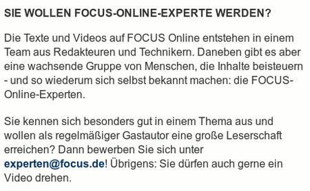 Sie wollen FOCUS-Online-Experte werden? -- Die Texte und Videos auf FOCUS Online entstehen in einem Team aus Redakteuren und Technikern. Daneben gibt es aber eine wachsende Gruppe von Menschen, die Inhalte beisteuern - und so wiederum sich selbst bekannt machen: die FOCUS-Online-Experten. -- Sie kennen sich besonders gut in einem Thema aus und wollen als regelmäßiger Gastautor eine große Leserschaft erreichen? Dann bewerben Sie sich unter experten@focus.de! Übrigens: Sie dürfen auch gerne ein Video drehen.